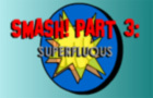 SMASH! 3: Superfluous