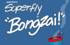Superfly: Bongzai!