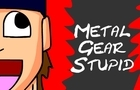 Metal Gear Stupid by PaulyVengeance