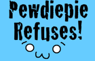 Pewdiepie Refuses! by zenofan1