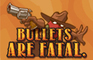 Bullets Are Fatal