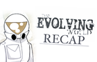 The Evolving World Recap