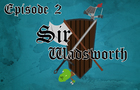 Sir Wadsworth - Episode 2