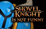 Shovel Knight is Not Funn