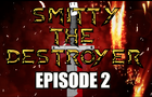 Smitty The Destroyer Ep 2