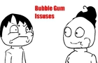 Bubble gum Issuses