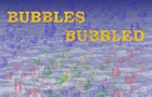 Bubbles Bubbled