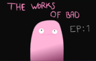 The Works Of Bad : Episode 1