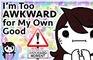 I'm too Awkward for My Own Good.