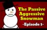 The Passive Aggressive Snowman [Episode 1]