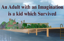 An Adult with an Imagination is a Kid which Survived