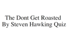 The dont get roasted by Steven Hawking quiz.