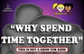 WHY SPEND TIME TOGETHER