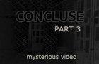 CONCLUSE - Part 3 - Mysterious Video