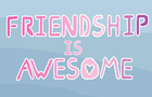 Friendship is Awesome