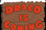 Draco is coming
