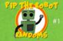Pip the Robot: Randoms #1