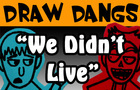 Draw Dangs:We Didn't Live