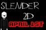 Slender2D: April 1st