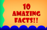 10 Amazing Facts!