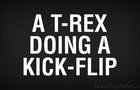 T-Rex Doing a Sweet Kick Flip!