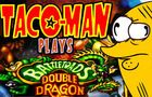 Taco-Man Plays Battletoads & Double Dragon