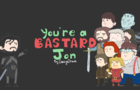 YOU'RE A BASTARD JON