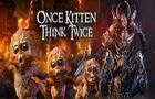 Once Kitten, Think Twice