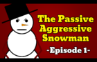 The Passive Aggressive Snowman [Episode 1]