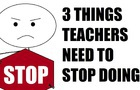 3 THINGS TEACHERS NEED TO STOP DOING