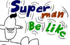 Superman be like...