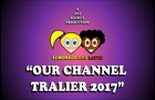 OUR CHANNEL TRAILER 2017