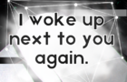 I woke up next to you again.