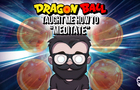 "Dragon Ball Taught Me How to ""Meditate"""