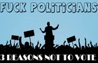 Why I NEVER vote (F#CK Politics)