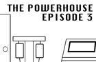 The Powerhouse Episode 3