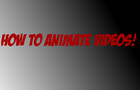 HOW TO ANIMATE VIDEOS!