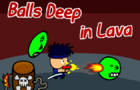 Balls Deep In Lava