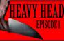HEAVY HEAD - Episode 1