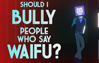 Should I bully people who say Waifu?