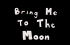 Bring Me To The Moon