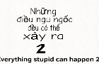 Everything stupid can be happen 2