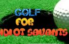 Golf for Idiot Savants