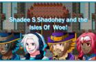 Shadee S Shadohey and the Isles of Woe!