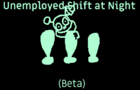 Unemployed Shift at Night (Beta)