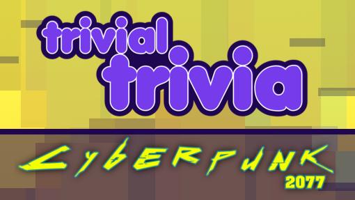 Trivial Trivia! Cyberpunk 2077