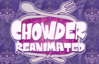 CHOWDER REANIMATED