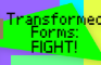 Transformed Forms: FIGHT!