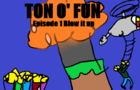 Ton o' fun episode 1 Blow it up
