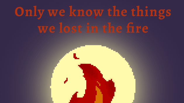 Only we know the things we lost in the fire